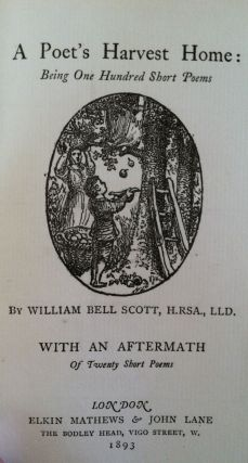 A Poet's Harvest Home: Being One Hundred Short Poems. With and Aftermath of Twenty Short Poems. William Bell Scott.