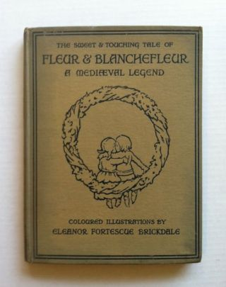 The Sweet and Touching Tale of Fleur & Blanchefleur, A Mediaeval Legend. Eleanor Fortescue Brickdale